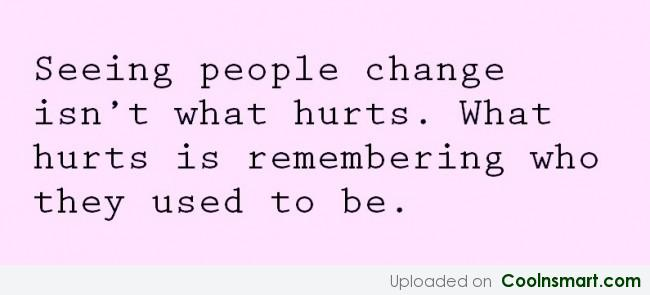 Sad Quote: Seeing people change isn't what hurts. What...