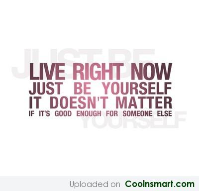 Being Yourself Quote: Live right now, just be yourself. It...