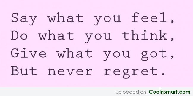 Regret Quote: Say what you feel, Do what you...