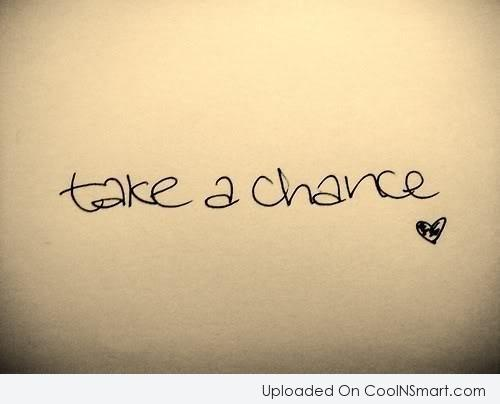 Luck Quote: Take a chance.