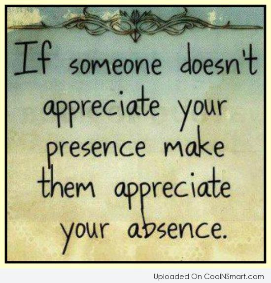 Absence Quote: If someone doesn't appreciate your presence, make...