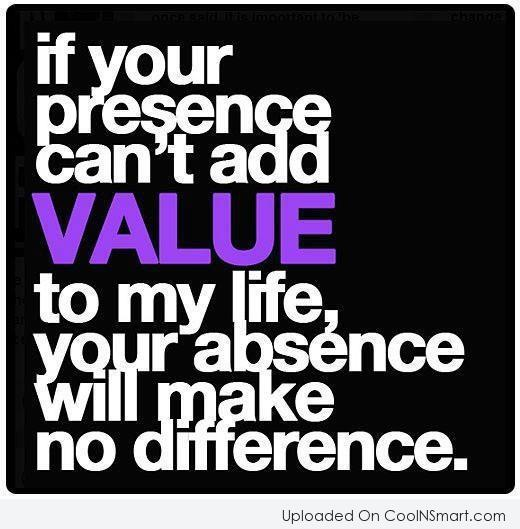 Absence Quote: If your presence can't add value to...