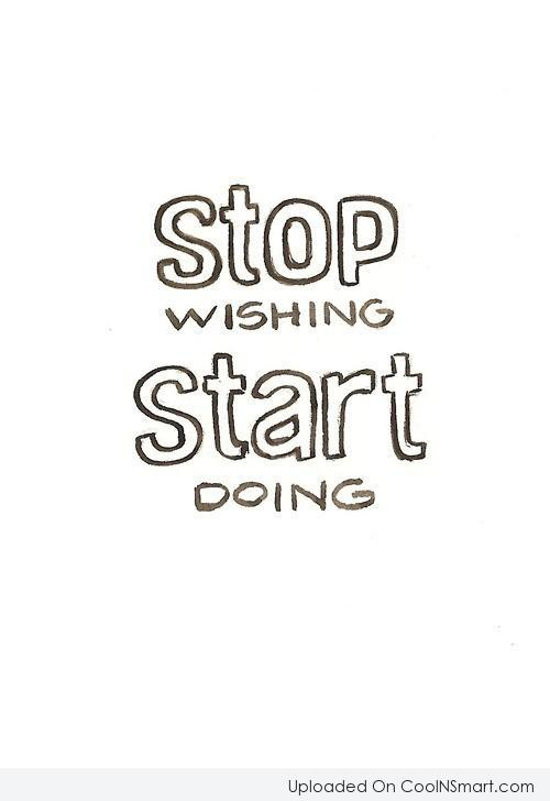 Action Quote: Stop wishing start doing.