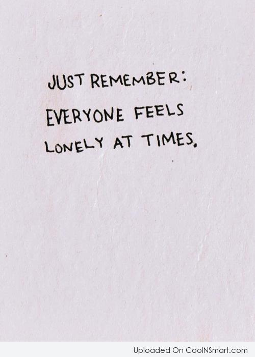 Loneliness Quote: Just remember: Everyone feels lonely at times.
