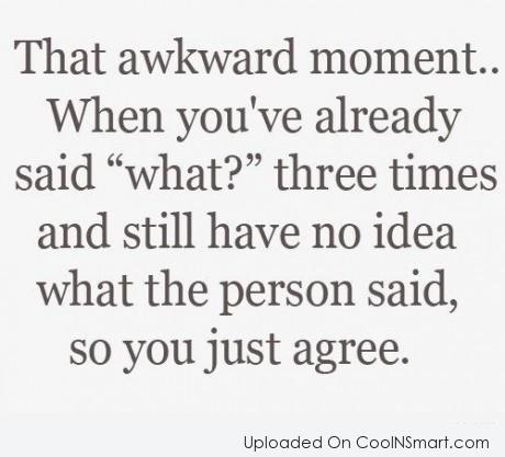 """Funny Awkward Moments Quote: What awkward moment…When you've already said """"what?""""..."""