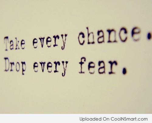Fear Quote: Take every chance. Drop every fear.