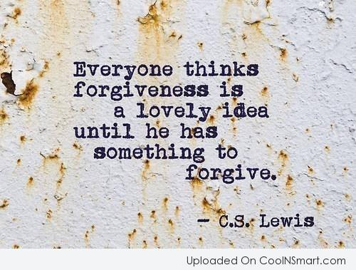 Quote: Everyone thinks forgiveness is a lovely idea...
