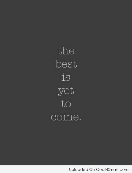 Inspirational Quote: The best is yet to come.