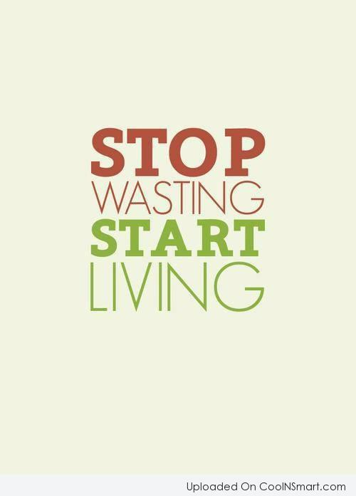 Quote: Stop wasting start living.