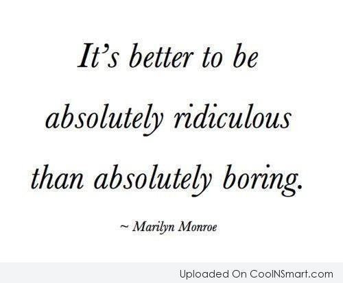 Boredom Quote: It's better to be absolutely ridiculous than...