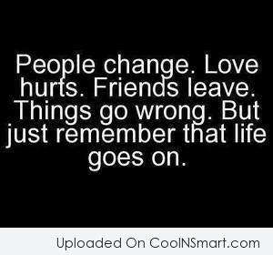 Life Quote: People change. Love hurts. Friends leave. Things...
