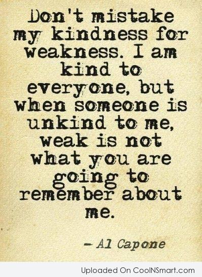 Kindness Quote: Don't mistake my kindness for weakness. I...