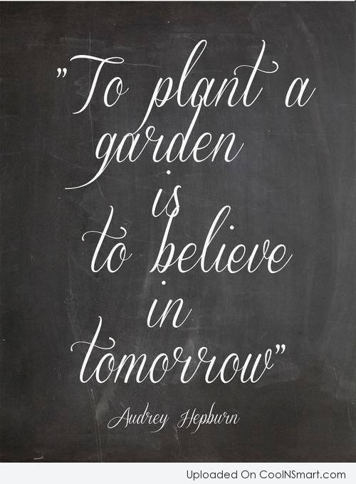 Gardening Quote: To plant a garden is to believe...