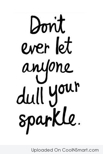 Stop Caring Quote: Don't ever let anyone dull your sparkle.