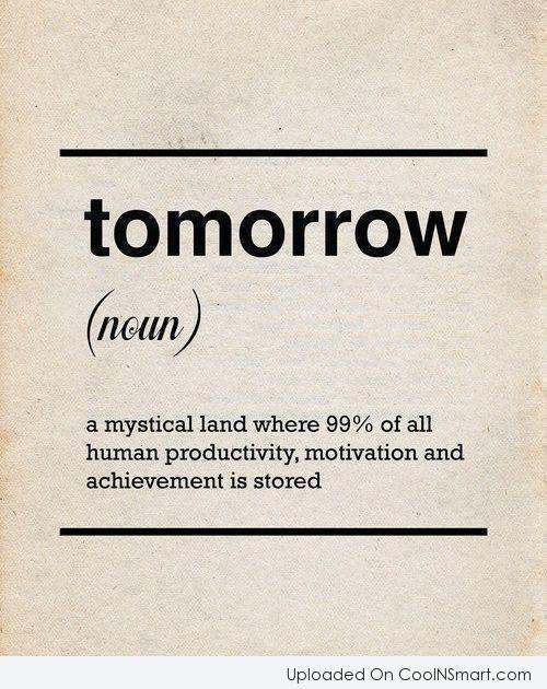 Laziness Quote: Tomorrow (noun): A mystical land where 99%...