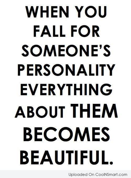 Beauty Quote: When you fall for someone's personality everything...