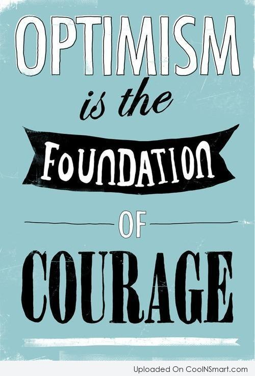 Courage Quote: Optimism is the foundation of courage.