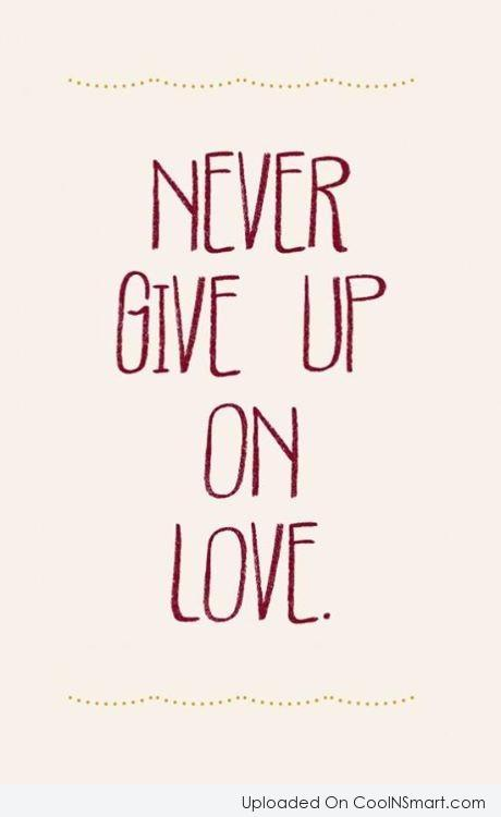 Love Quote: Never give up on love.