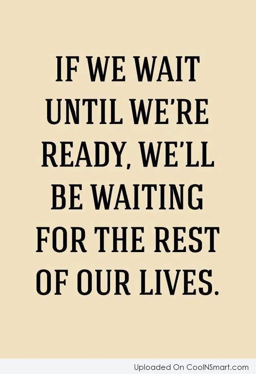 Waiting Quote: If we wait until we're ready, we'll...