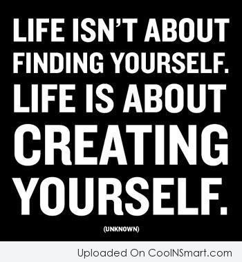 Life Quote: Life isn't about finding yourself. Life is...