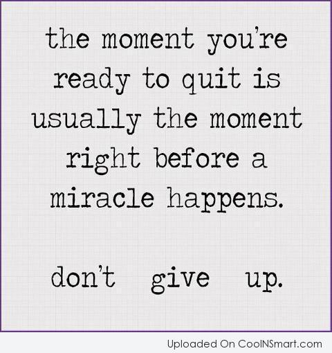 Giving Up Quote: The moment you're ready to quit is...