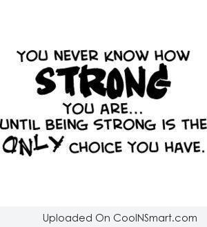 Strength Quote: You never know how strong you are…until...