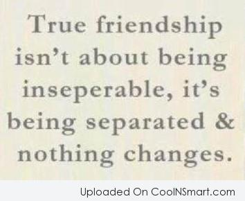 Friendship Quote: True friendship isn't about being inseparable, it's...