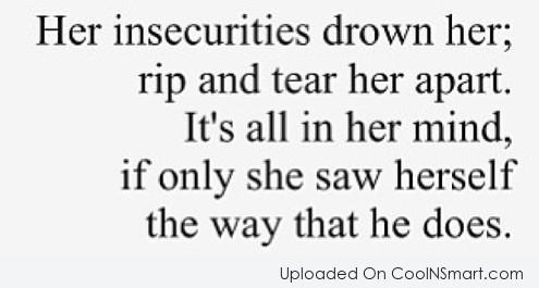 Insecurity Quote: Her insecurities drown her; rip and tear...