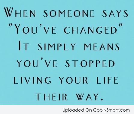 "Change Quote: When someone says ""You've changed"" it simply..."