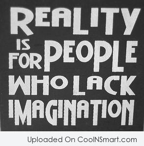 Imagination Quote: Reality is for people who lack imagination.