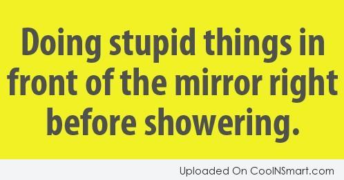 Stupid Quote: Doing stupid things in the front of...