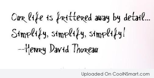 Quote: Our life is frittered away by detail…simplify,...