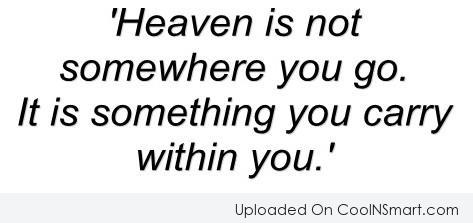 Heaven Quote: Heaven is not somewhere you go. It...