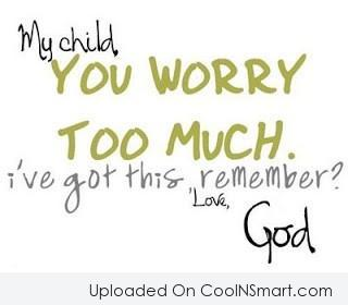 God Quote: My child, you worry too much. I've...