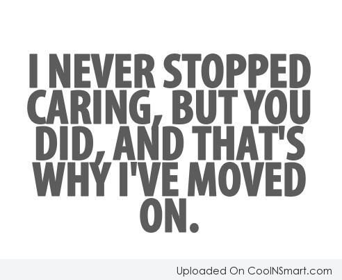 Being Unappreciated Quote: I never stopped caring, but you did,...