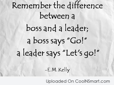 Leadership Quote: Remember the difference between a boss and...