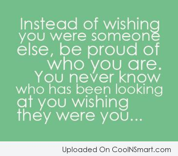 Quote: Instead of wishing you were someone else,...