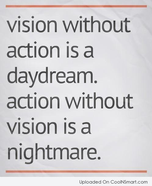 Action Quote: Vision without action is a daydream. Action...