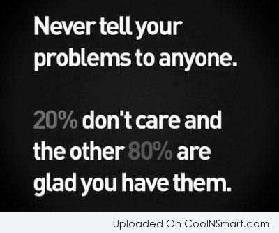 Problem Quote: Never tell your problems to anyone. 20%...
