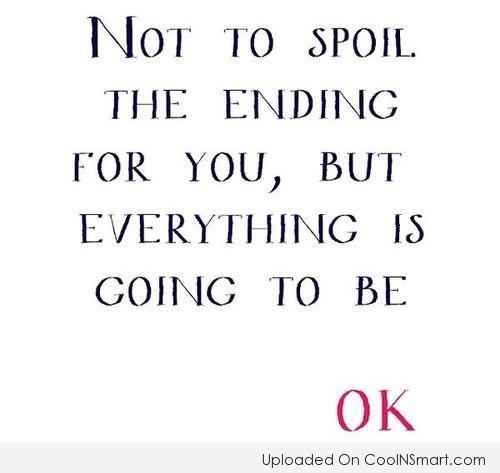 Positive Quote: Not to spoil the ending for you,...