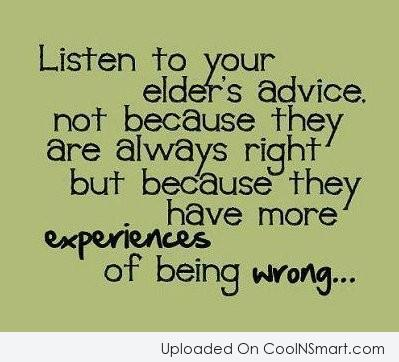 Advice Quote: Listen to your elder's advice. Not because...