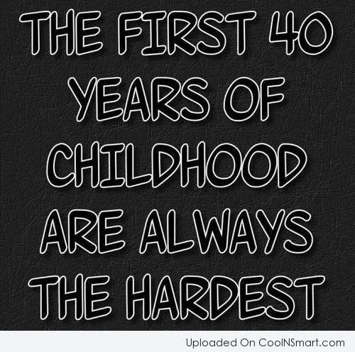 Childhood Quote: The first 40 years of your childhood...