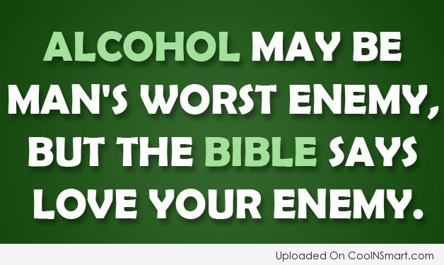 Alcohol Quote: Alcohol may be man's worst enemy, but...