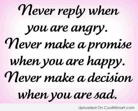 Advice Quote: Never reply when you are angry. Never...