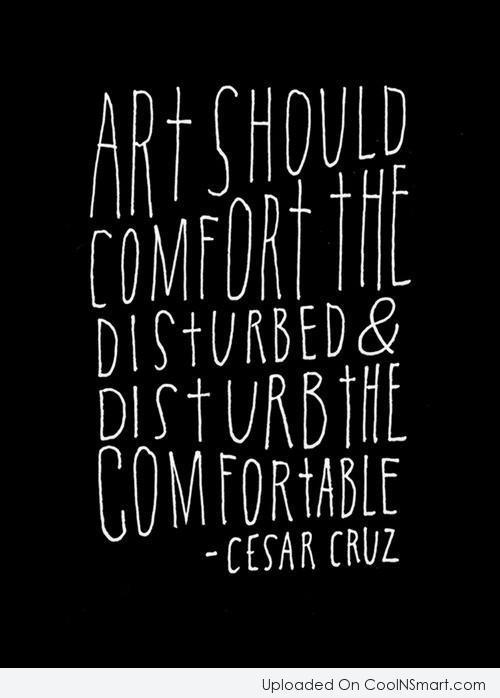 Art Quote: Art should comfort the disturbed & disturb...