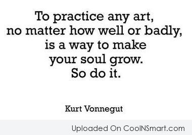 Quote: To practice any art, no matter how...