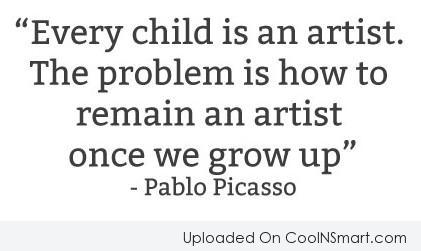 Art Quote: Every child is an artist. The problem...
