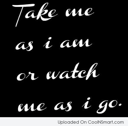 Attitude Quote: Take me as I am or watch...
