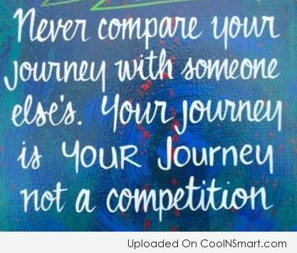 Life Quote: Never compare your journey with someone else's....
