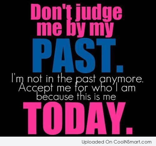 Past Quote: Don't judge me by my past. I'm...